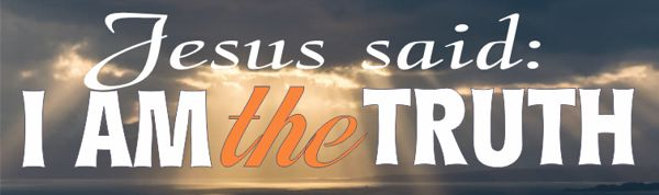 "Jesus said: ""I am the truth"""